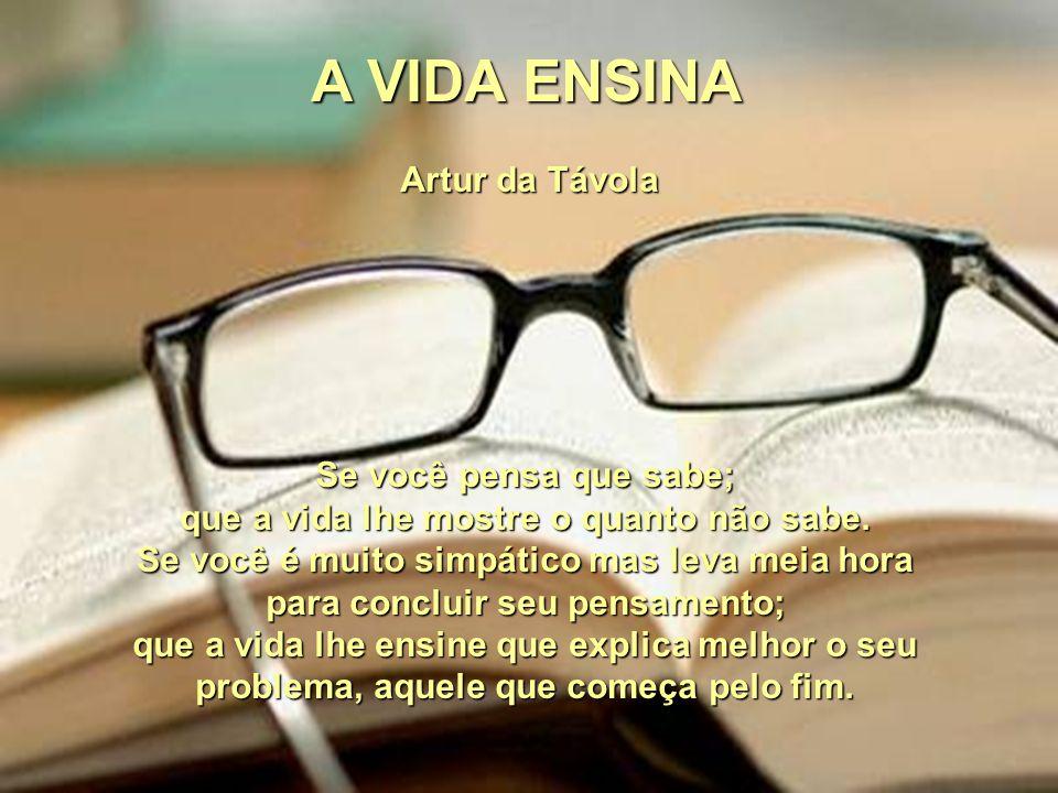 A VIDA ENSINA Artur da Távola Se você pensa que sabe; que a vida lhe mostre o quanto não sabe.