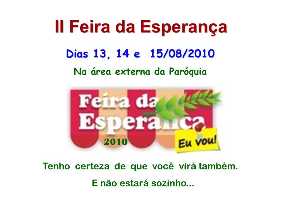 II Feira da Esperança Dias 13, 14 e 15/08/2010 Na área externa da Paróquia 2010 Tenho certeza de que você virá também.