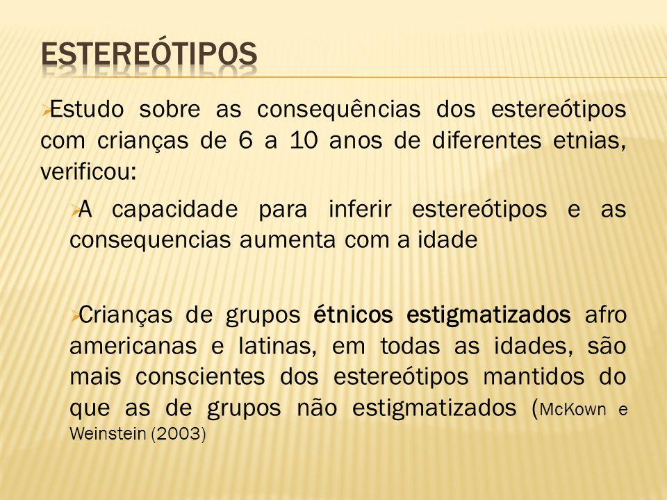  Estudo sobre as consequências dos estereótipos com crianças de 6 a 10 anos de diferentes etnias, verificou:  A capacidade para inferir estereótipos e as consequencias aumenta com a idade  Crianças de grupos étnicos estigmatizados afro americanas e latinas, em todas as idades, são mais conscientes dos estereótipos mantidos do que as de grupos não estigmatizados ( McKown e Weinstein (2003)