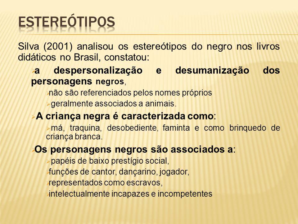 Silva (2001) analisou os estereótipos do negro nos livros didáticos no Brasil, constatou:  a despersonalização e desumanização dos personagens negros,  não são referenciados pelos nomes próprios  geralmente associados a animais.