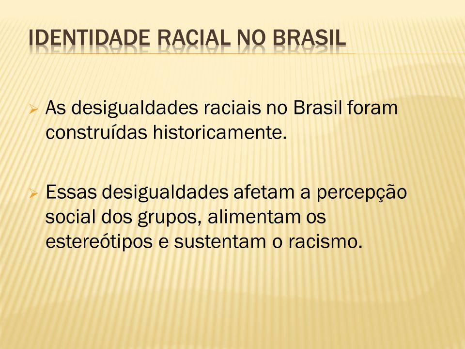  As desigualdades raciais no Brasil foram construídas historicamente.