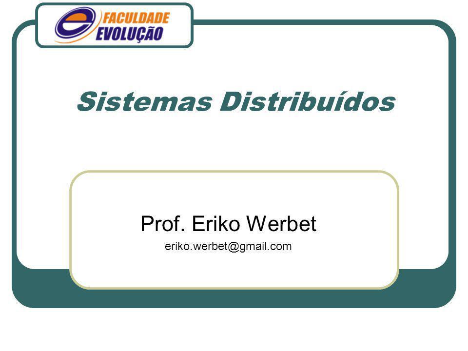 Sistemas Distribuídos Prof. Eriko Werbet eriko.werbet@gmail.com