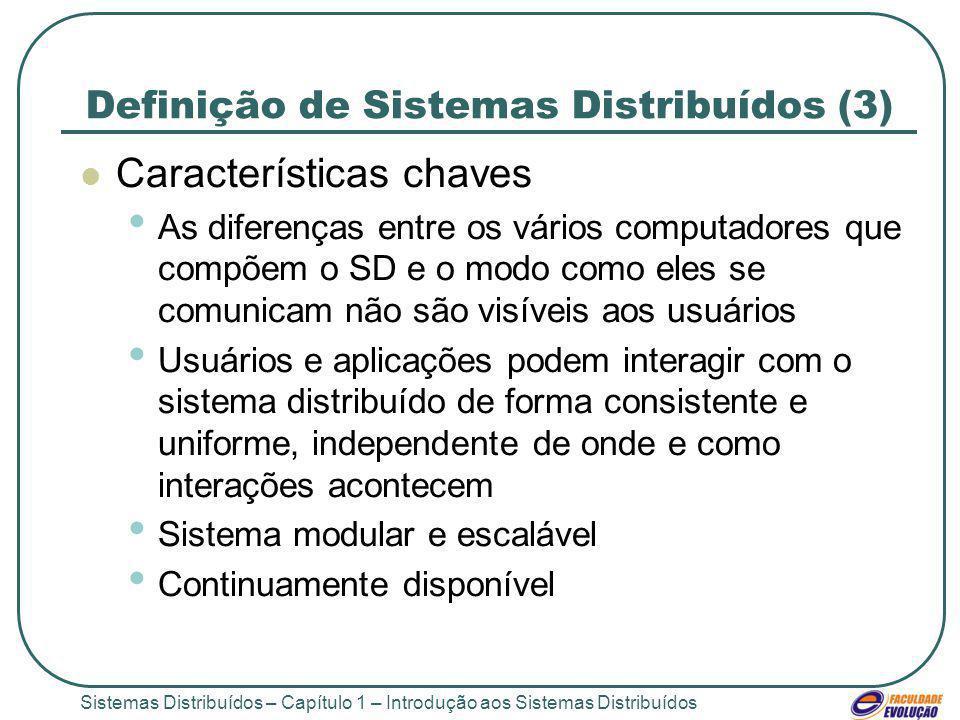 Sistemas Distribuídos – Capítulo 1 – Introdução aos Sistemas Distribuídos Definição de Sistemas Distribuídos (3) Características chaves As diferenças entre os vários computadores que compõem o SD e o modo como eles se comunicam não são visíveis aos usuários Usuários e aplicações podem interagir com o sistema distribuído de forma consistente e uniforme, independente de onde e como interações acontecem Sistema modular e escalável Continuamente disponível