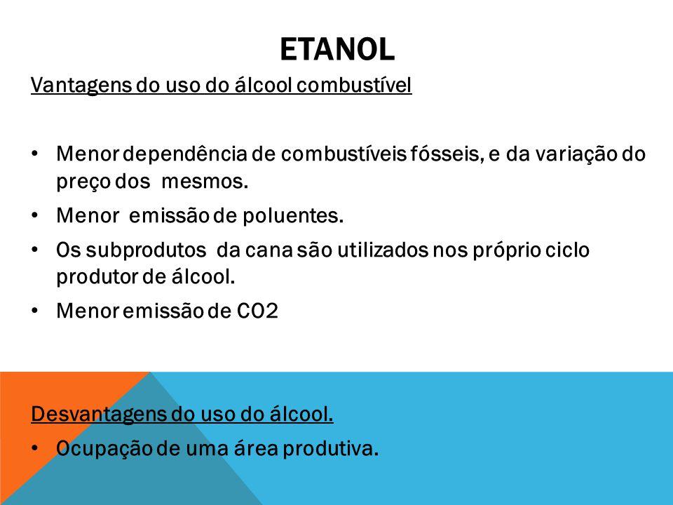 ETANOL Vantagens do uso do álcool combustível Menor dependência de combustíveis fósseis, e da variação do preço dos mesmos. Menor emissão de poluentes