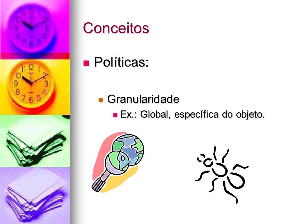 Conceitos Políticas: Políticas: Granularidade Granularidade Ex.: Global, específica do objeto. Ex.: Global, específica do objeto.
