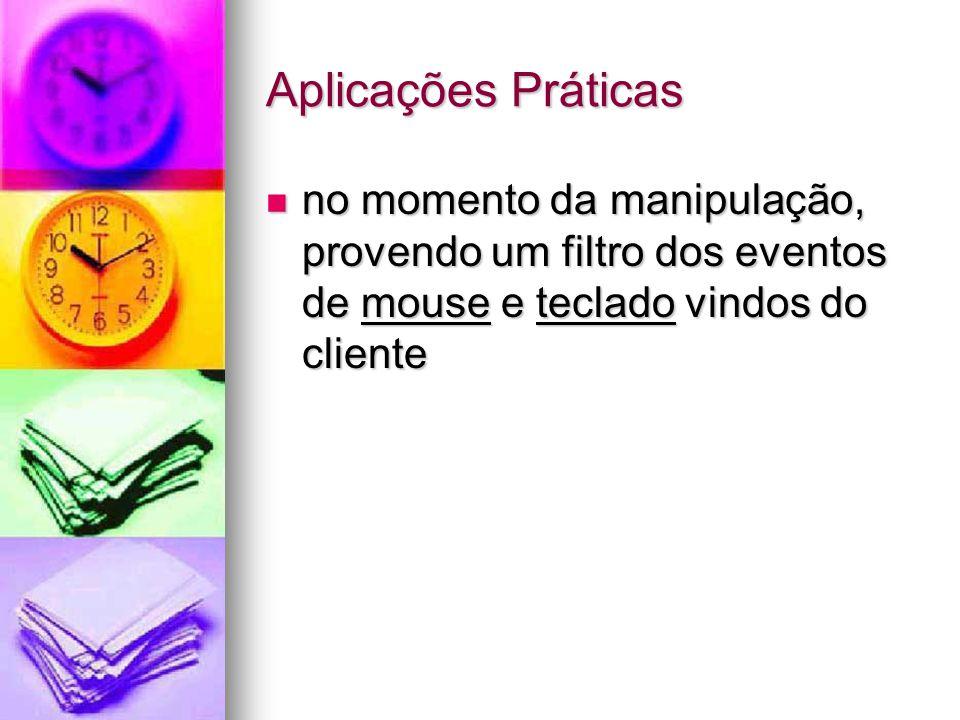 Aplicações Práticas no momento da manipulação, provendo um filtro dos eventos de mouse e teclado vindos do cliente no momento da manipulação, provendo