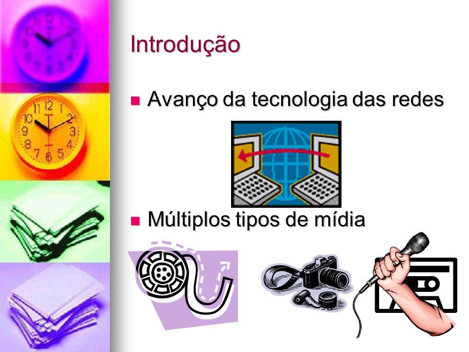 Introdução Avanço da tecnologia das redes Avanço da tecnologia das redes Múltiplos tipos de mídia Múltiplos tipos de mídia
