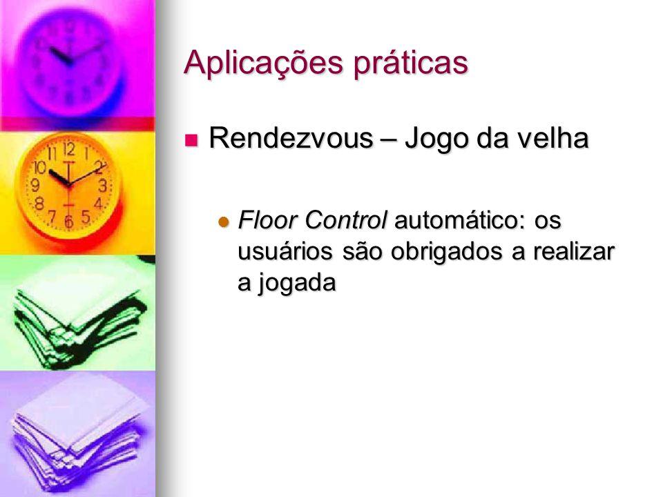 Aplicações práticas Rendezvous – Jogo da velha Rendezvous – Jogo da velha Floor Control automático: os usuários são obrigados a realizar a jogada Floor Control automático: os usuários são obrigados a realizar a jogada