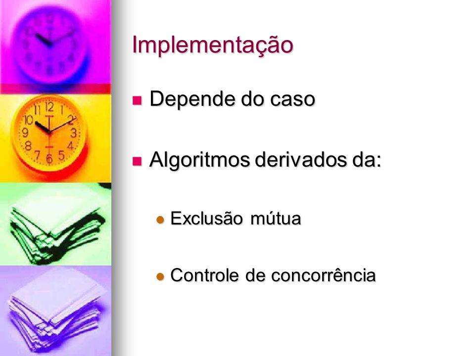 Implementação Depende do caso Depende do caso Algoritmos derivados da: Algoritmos derivados da: Exclusão mútua Exclusão mútua Controle de concorrência Controle de concorrência