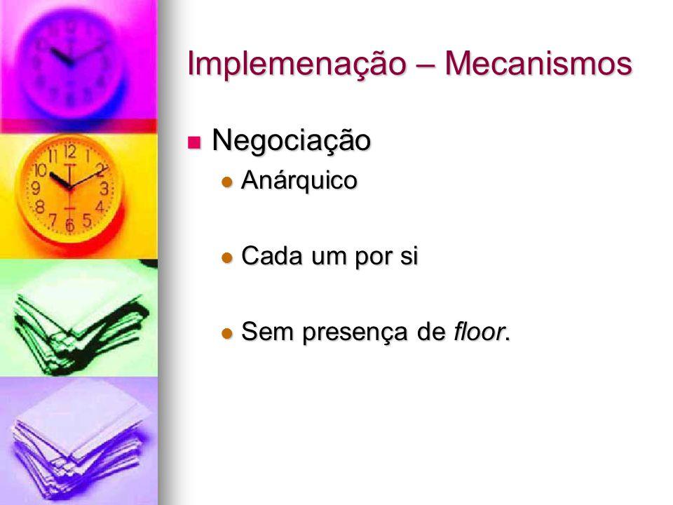 Implemenação – Mecanismos Negociação Negociação Anárquico Anárquico Cada um por si Cada um por si Sem presença de floor. Sem presença de floor.