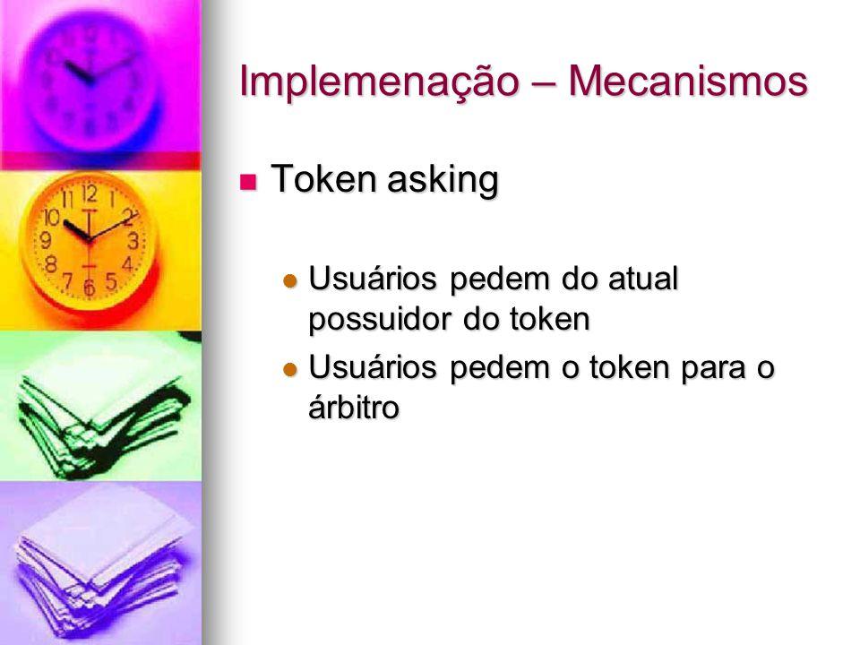 Implemenação – Mecanismos Token asking Token asking Usuários pedem do atual possuidor do token Usuários pedem do atual possuidor do token Usuários pedem o token para o árbitro Usuários pedem o token para o árbitro