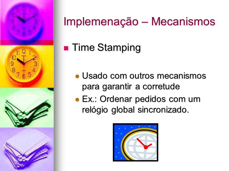Implemenação – Mecanismos Time Stamping Time Stamping Usado com outros mecanismos para garantir a corretude Usado com outros mecanismos para garantir a corretude Ex.: Ordenar pedidos com um relógio global sincronizado.