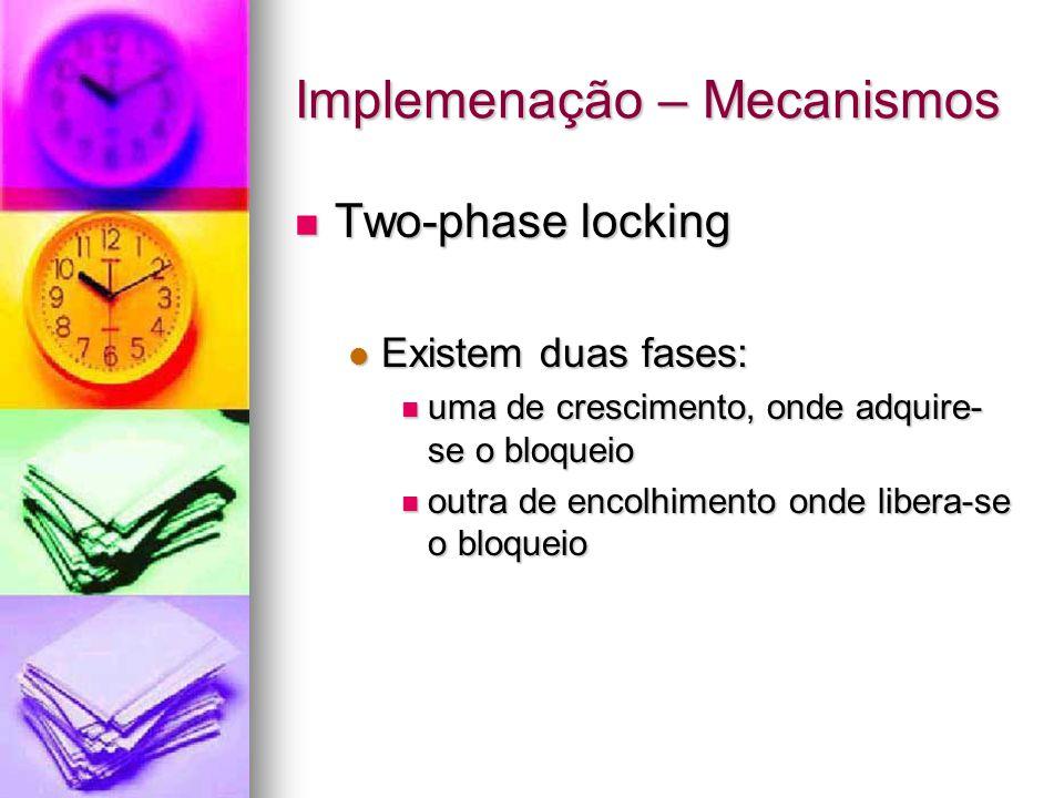 Implemenação – Mecanismos Two-phase locking Two-phase locking Existem duas fases: Existem duas fases: uma de crescimento, onde adquire- se o bloqueio uma de crescimento, onde adquire- se o bloqueio outra de encolhimento onde libera-se o bloqueio outra de encolhimento onde libera-se o bloqueio