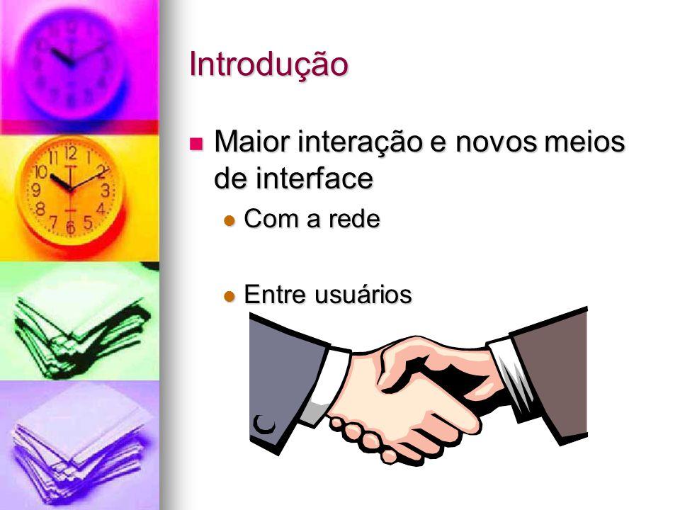 Introdução Maior interação e novos meios de interface Maior interação e novos meios de interface Com a rede Com a rede Entre usuários Entre usuários