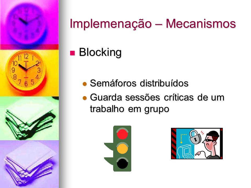 Implemenação – Mecanismos Blocking Blocking Semáforos distribuídos Semáforos distribuídos Guarda sessões críticas de um trabalho em grupo Guarda sessões críticas de um trabalho em grupo
