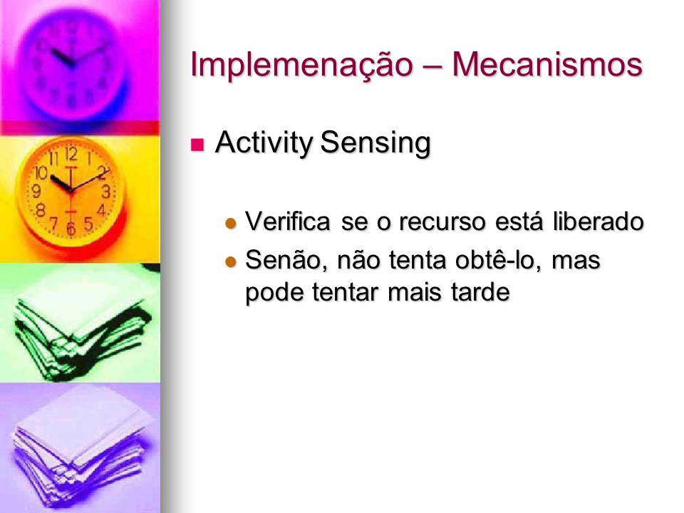 Implemenação – Mecanismos Activity Sensing Activity Sensing Verifica se o recurso está liberado Verifica se o recurso está liberado Senão, não tenta obtê-lo, mas pode tentar mais tarde Senão, não tenta obtê-lo, mas pode tentar mais tarde