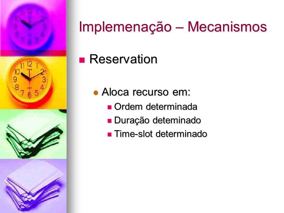 Implemenação – Mecanismos Reservation Reservation Aloca recurso em: Aloca recurso em: Ordem determinada Ordem determinada Duração deteminado Duração deteminado Time-slot determinado Time-slot determinado