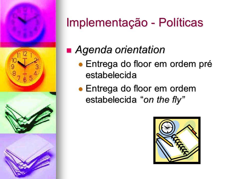 Implementação - Políticas Agenda orientation Agenda orientation Entrega do floor em ordem pré estabelecida Entrega do floor em ordem pré estabelecida