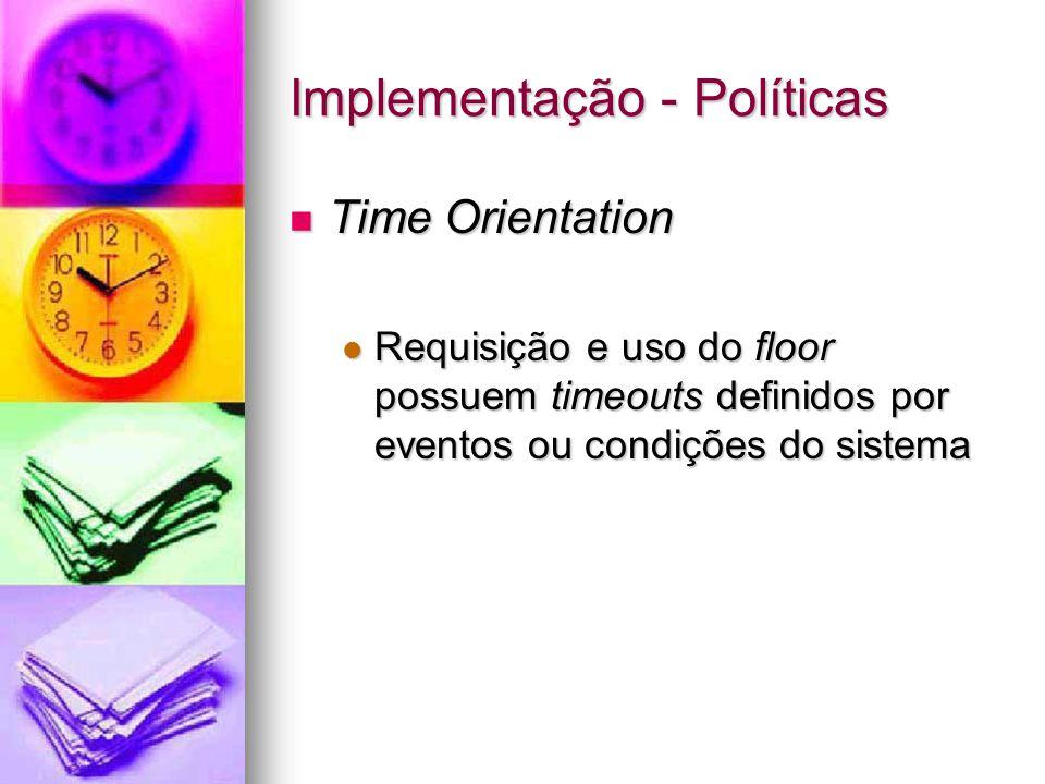 Implementação - Políticas Time Orientation Time Orientation Requisição e uso do floor possuem timeouts definidos por eventos ou condições do sistema Requisição e uso do floor possuem timeouts definidos por eventos ou condições do sistema