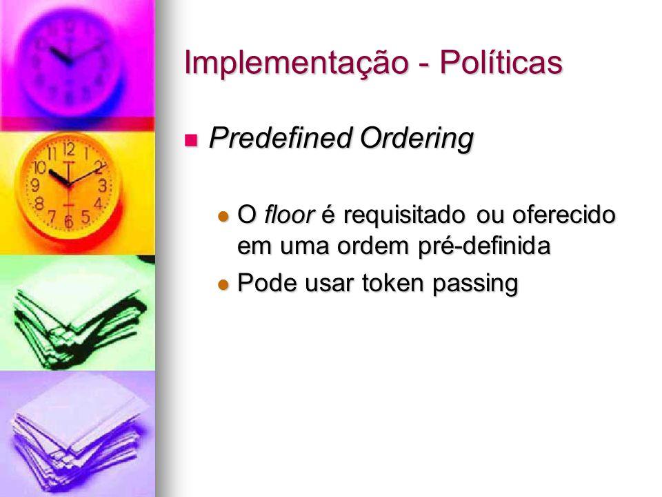 Implementação - Políticas Predefined Ordering Predefined Ordering O floor é requisitado ou oferecido em uma ordem pré-definida O floor é requisitado ou oferecido em uma ordem pré-definida Pode usar token passing Pode usar token passing