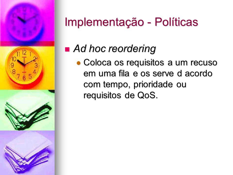 Implementação - Políticas Ad hoc reordering Ad hoc reordering Coloca os requisitos a um recuso em uma fila e os serve d acordo com tempo, prioridade o