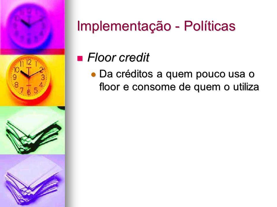 Implementação - Políticas Floor credit Floor credit Da créditos a quem pouco usa o floor e consome de quem o utiliza Da créditos a quem pouco usa o floor e consome de quem o utiliza
