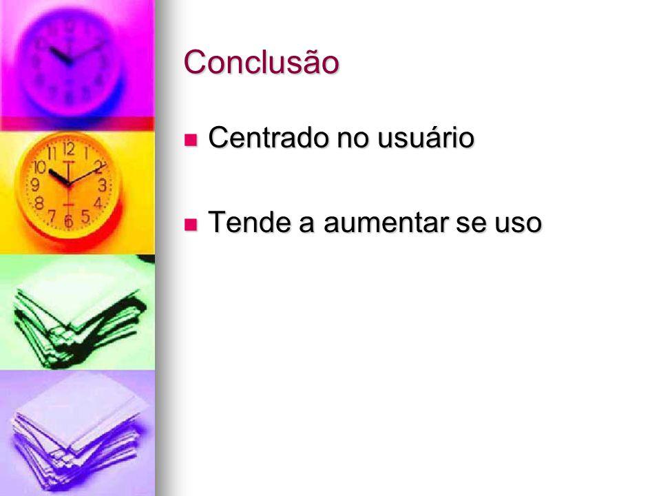 Conclusão Centrado no usuário Centrado no usuário Tende a aumentar se uso Tende a aumentar se uso