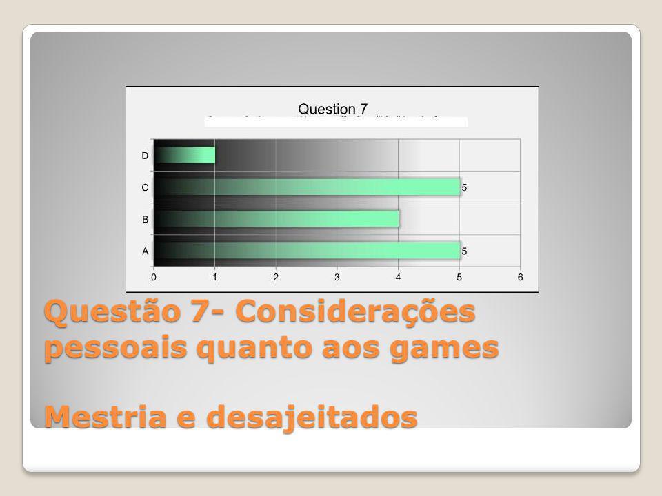 Questão 7- Considerações pessoais quanto aos games Mestria e desajeitados
