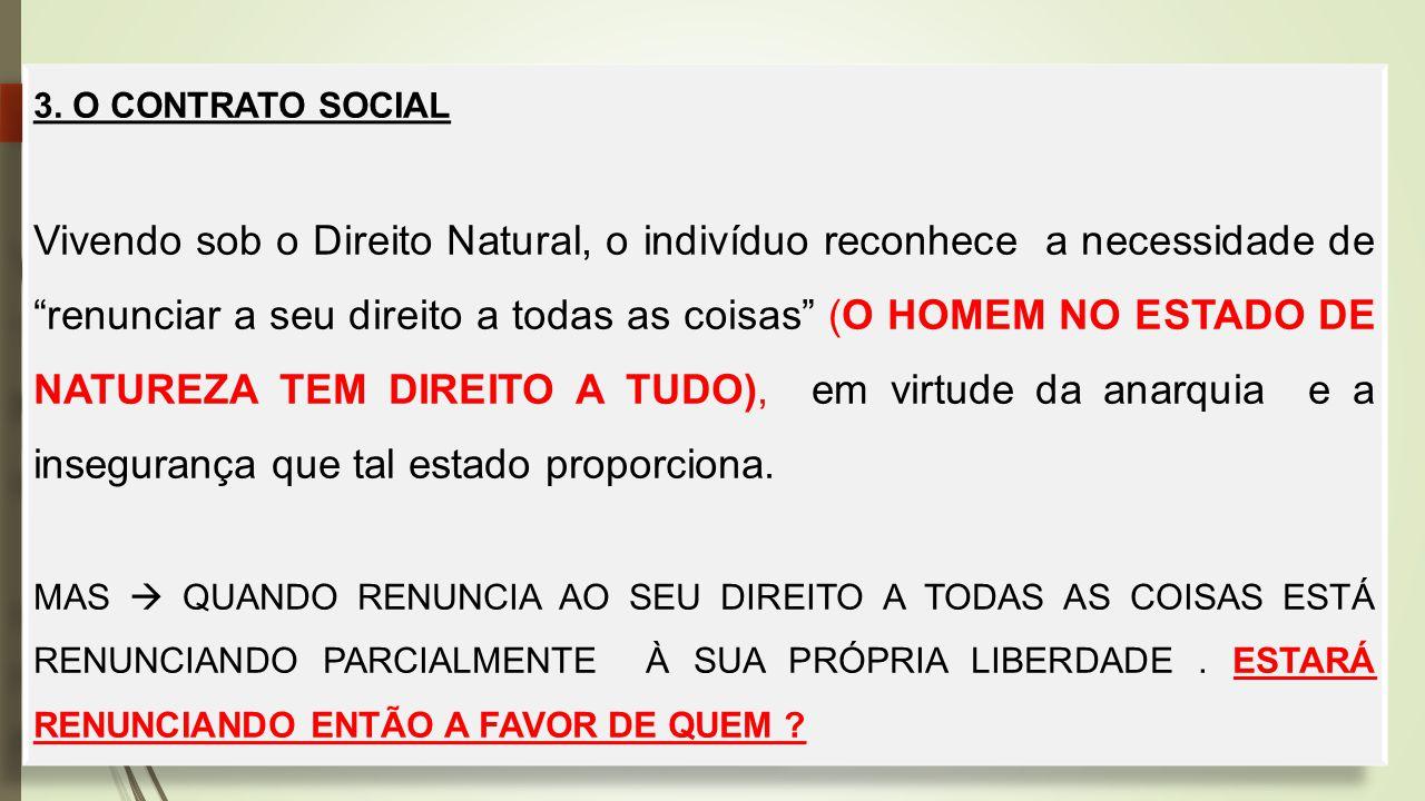 """3. O CONTRATO SOCIAL Vivendo sob o Direito Natural, o indivíduo reconhece a necessidade de """"renunciar a seu direito a todas as coisas"""" (O HOMEM NO EST"""