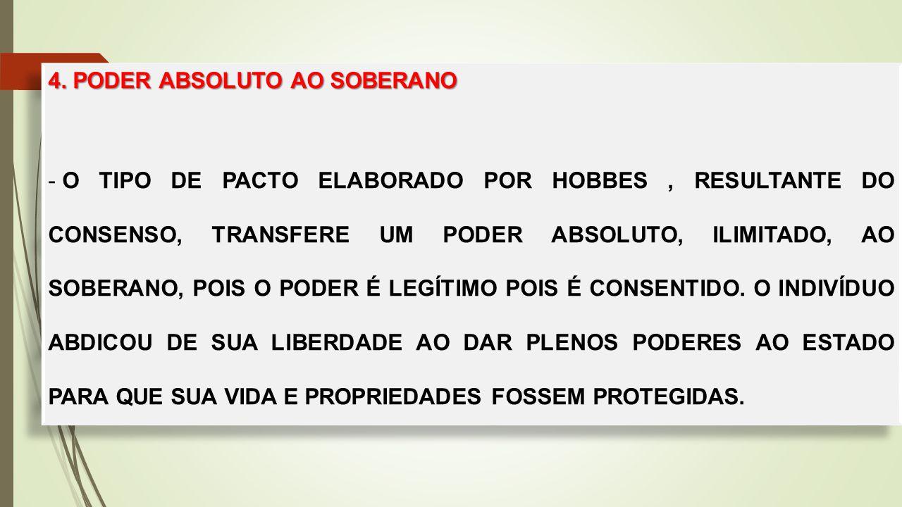 4. PODER ABSOLUTO AO SOBERANO - O TIPO DE PACTO ELABORADO POR HOBBES, RESULTANTE DO CONSENSO, TRANSFERE UM PODER ABSOLUTO, ILIMITADO, AO SOBERANO, POI