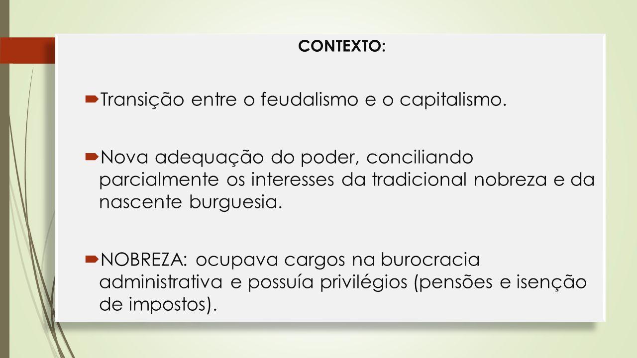 CONTEXTO:  Transição entre o feudalismo e o capitalismo.  Nova adequação do poder, conciliando parcialmente os interesses da tradicional nobreza e d