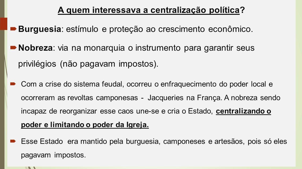 A quem interessava a centralização política?  Burguesia: estímulo e proteção ao crescimento econômico.  Nobreza: via na monarquia o instrumento para