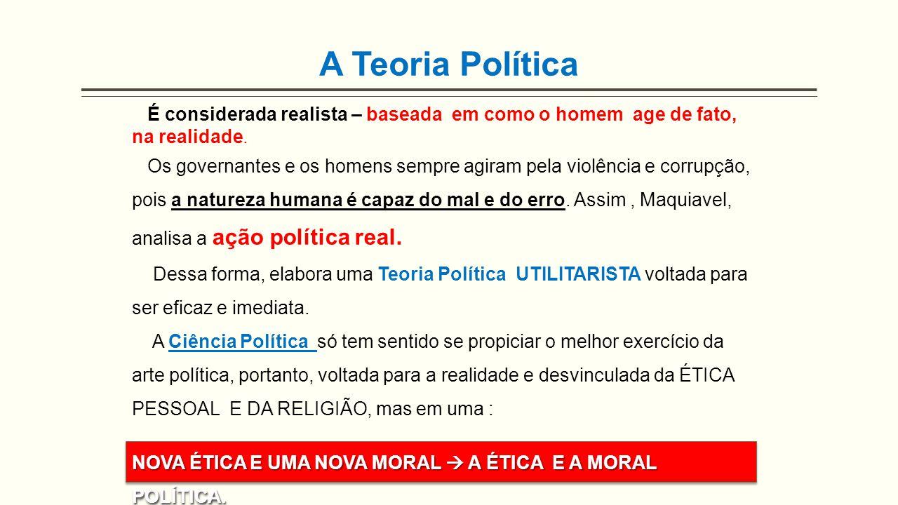 A Teoria Política É considerada realista – baseada em como o homem age de fato, na realidade. Os governantes e os homens sempre agiram pela violência