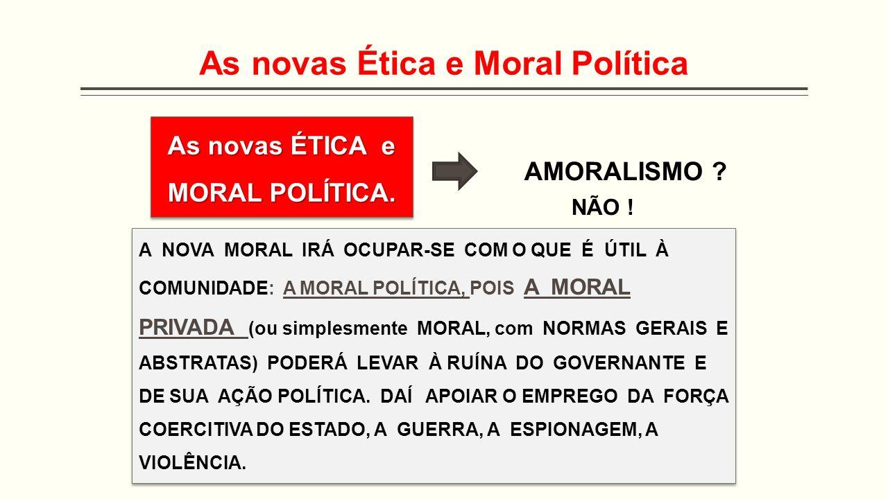 As novas Ética e Moral Política As novas ÉTICA e MORAL POLÍTICA. AMORALISMO ? NÃO ! A NOVA MORAL IRÁ OCUPAR-SE COM O QUE É ÚTIL À COMUNIDADE: A MORAL