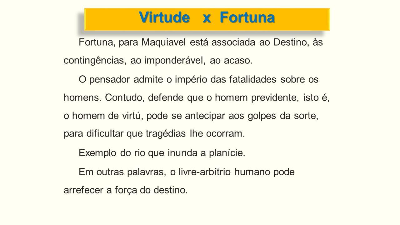 Fortuna, para Maquiavel está associada ao Destino, às contingências, ao imponderável, ao acaso. O pensador admite o império das fatalidades sobre os h