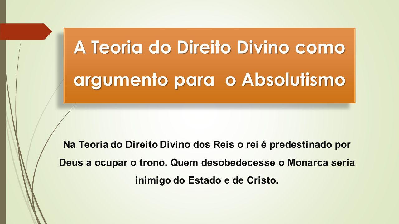 A Teoria do Direito Divino como argumento para o Absolutismo Na Teoria do Direito Divino dos Reis o rei é predestinado por Deus a ocupar o trono. Quem