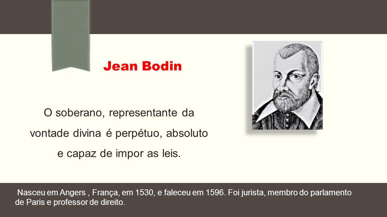 Jean Bodin O soberano, representante da vontade divina é perpétuo, absoluto e capaz de impor as leis. Nasceu em Angers, França, em 1530, e faleceu em
