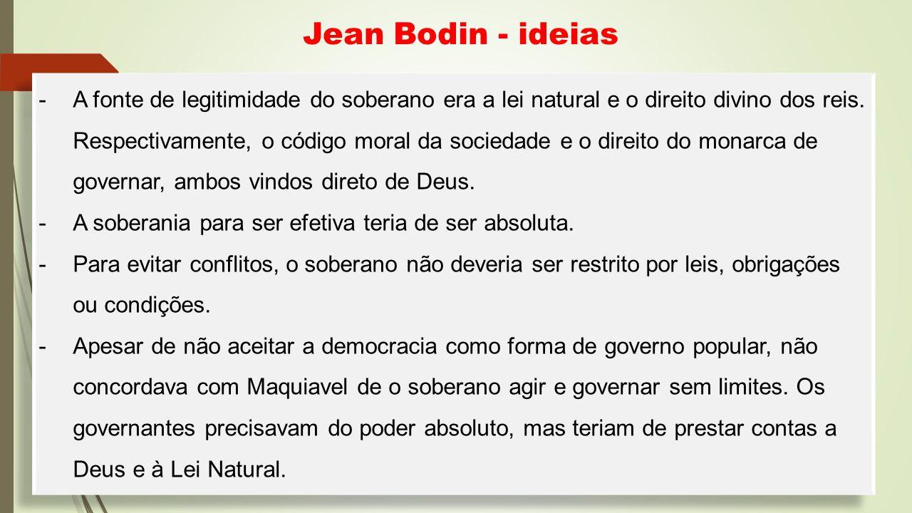 Jean Bodin - ideias -A fonte de legitimidade do soberano era a lei natural e o direito divino dos reis. Respectivamente, o código moral da sociedade e