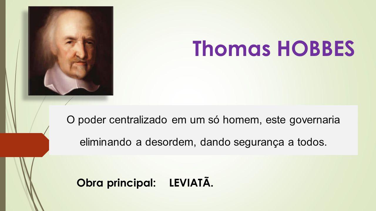 Thomas HOBBES O poder centralizado em um só homem, este governaria eliminando a desordem, dando segurança a todos. Obra principal: LEVIATÃ.