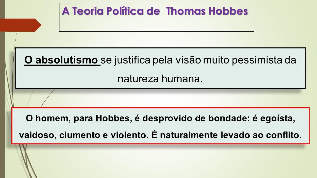 A Teoria Política de Thomas Hobbes O absolutismo se justifica pela visão muito pessimista da natureza humana. O homem, para Hobbes, é desprovido de bo