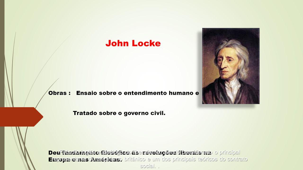 Obras : Ensaio sobre o entendimento humano e Tratado sobre o governo civil. Deu fundamento filosófico às revoluções liberais na Europa e nas Américas.