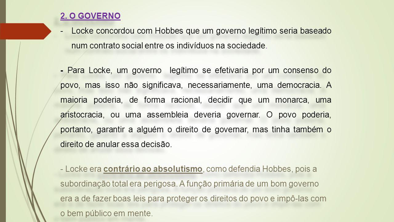 2. O GOVERNO -Locke concordou com Hobbes que um governo legítimo seria baseado num contrato social entre os indivíduos na sociedade. - Para Locke, um