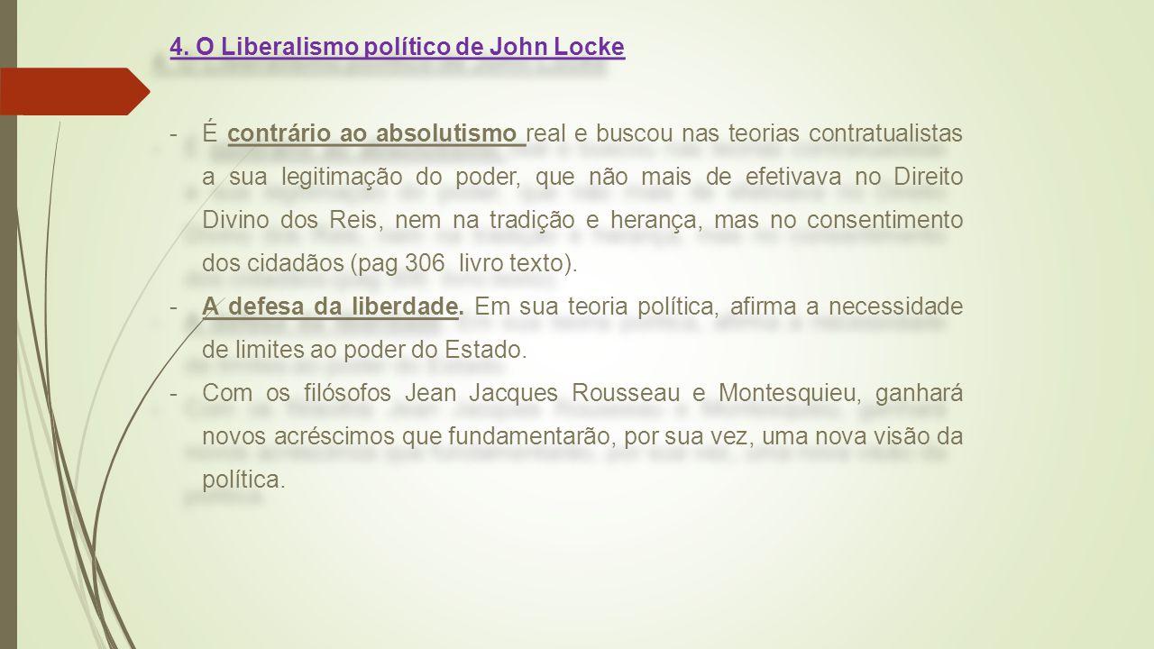 4. O Liberalismo político de John Locke -É contrário ao absolutismo real e buscou nas teorias contratualistas a sua legitimação do poder, que não mais