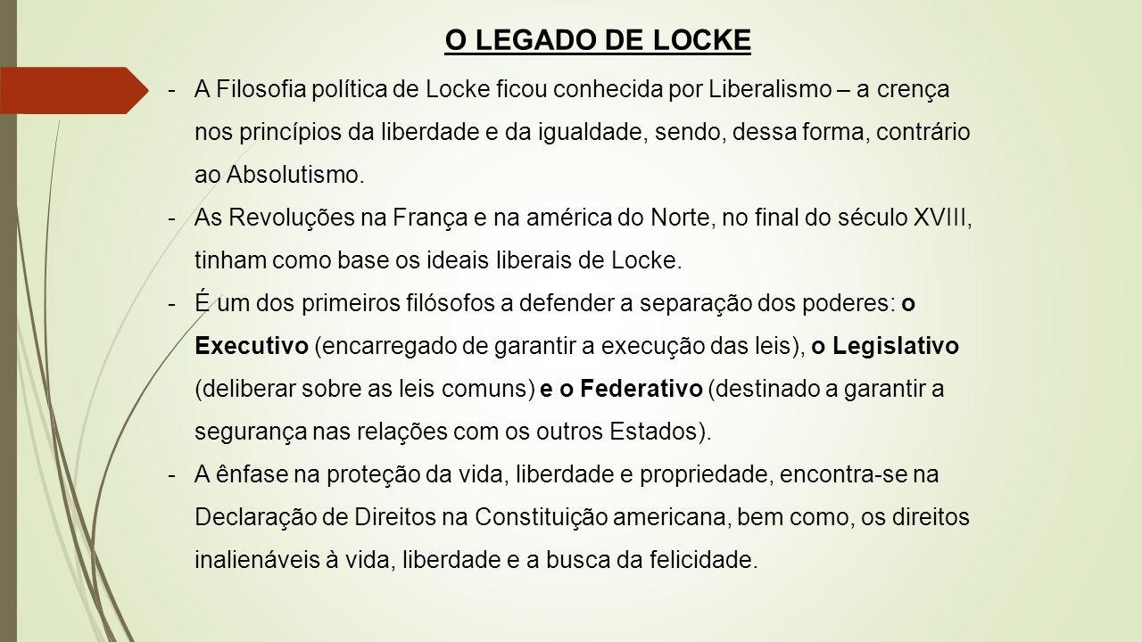 O LEGADO DE LOCKE -A Filosofia política de Locke ficou conhecida por Liberalismo – a crença nos princípios da liberdade e da igualdade, sendo, dessa f
