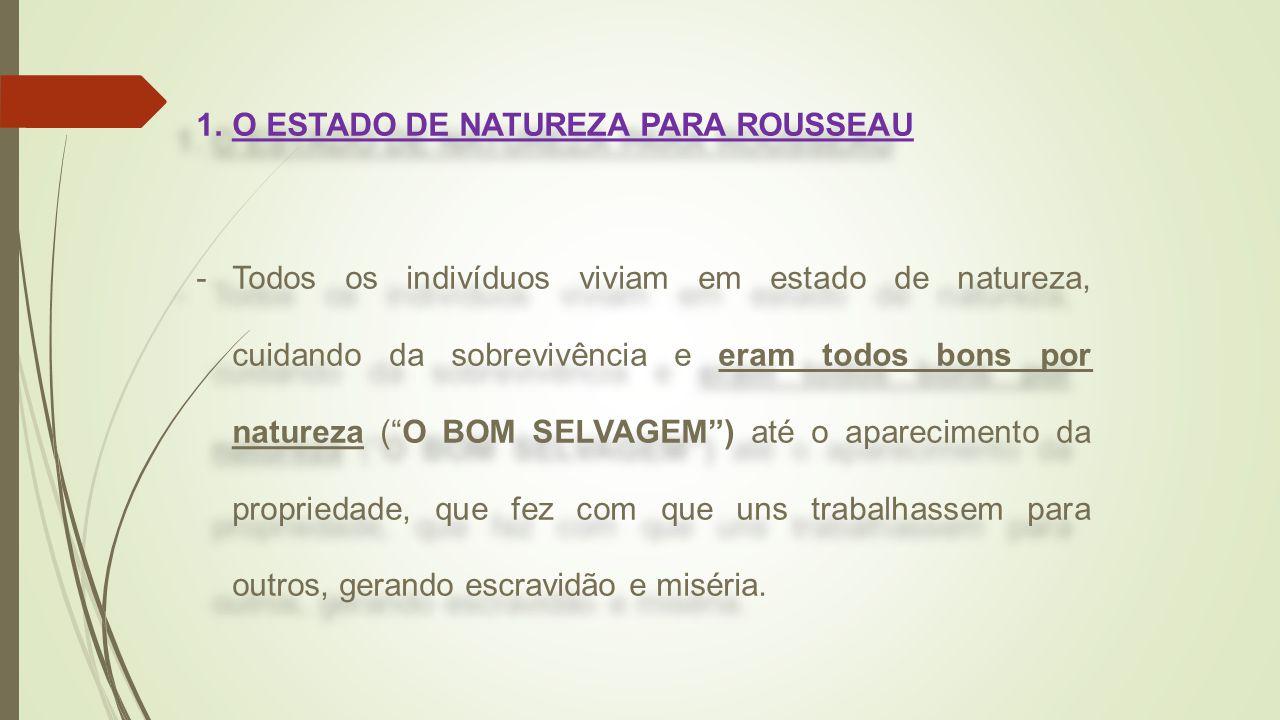 """1.O ESTADO DE NATUREZA PARA ROUSSEAU -Todos os indivíduos viviam em estado de natureza, cuidando da sobrevivência e eram todos bons por natureza (""""O B"""