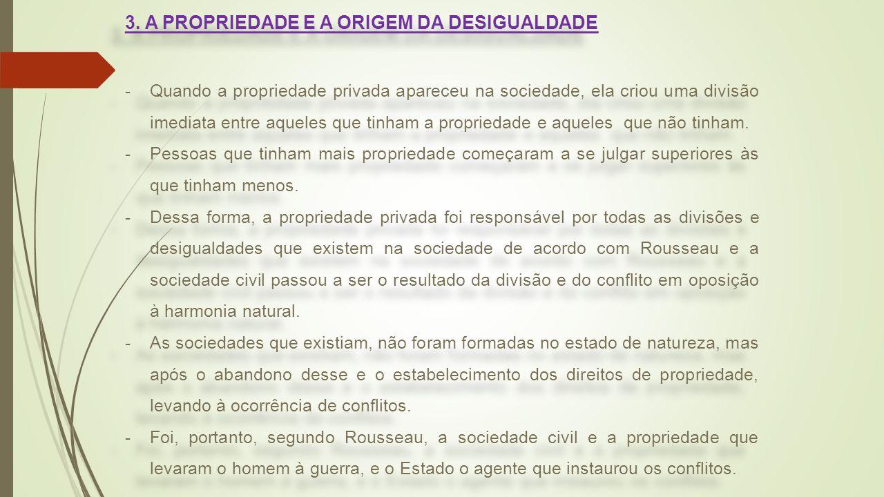 3. A PROPRIEDADE E A ORIGEM DA DESIGUALDADE -Quando a propriedade privada apareceu na sociedade, ela criou uma divisão imediata entre aqueles que tinh
