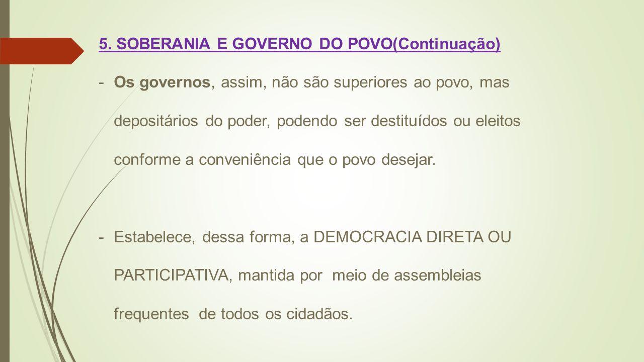 5. SOBERANIA E GOVERNO DO POVO(Continuação) -Os governos, assim, não são superiores ao povo, mas depositários do poder, podendo ser destituídos ou ele
