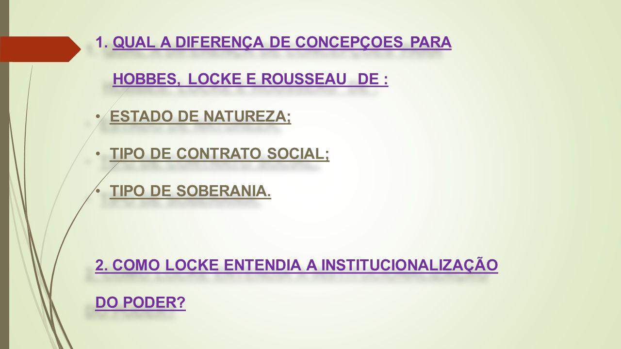 1.QUAL A DIFERENÇA DE CONCEPÇOES PARA HOBBES, LOCKE E ROUSSEAU DE : ESTADO DE NATUREZA; TIPO DE CONTRATO SOCIAL; TIPO DE SOBERANIA. 2. COMO LOCKE ENTE