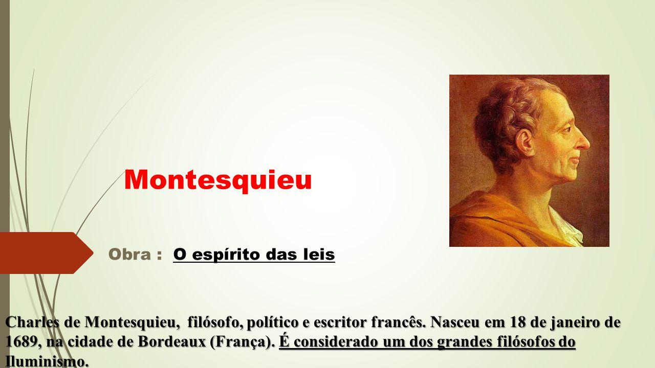 Obra : O espírito das leis Montesquieu Charles de Montesquieu, filósofo, político e escritor francês. Nasceu em 18 de janeiro de 1689, na cidade de Bo