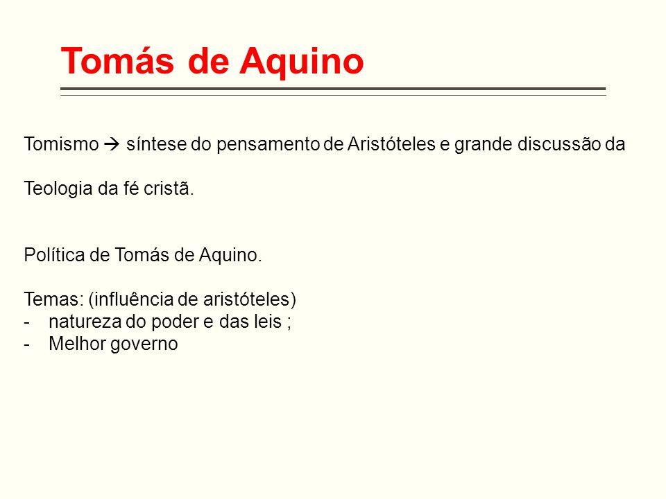 Tomás de Aquino Tomismo  síntese do pensamento de Aristóteles e grande discussão da Teologia da fé cristã. Política de Tomás de Aquino. Temas: (influ